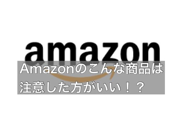 Amazonのこんな商品は注意した方がいい!?