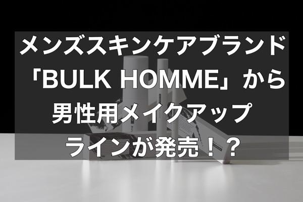 男性のNEW BASICのメンズメイクアップラインが「BULK HOMME」から発売する!?