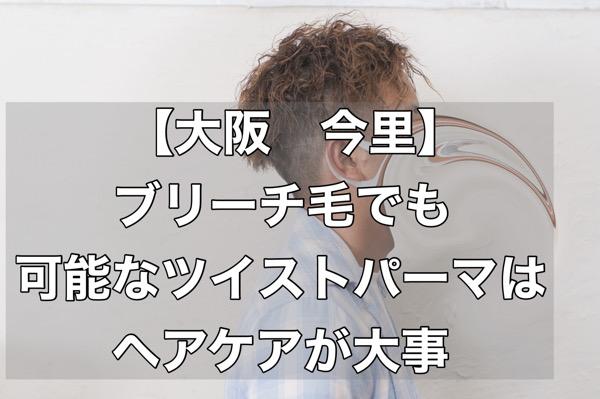 【大阪 今里】ブリーチ毛でも可能なツイストパーマはヘアケアが大事