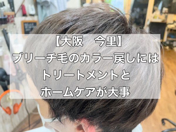 【大阪 今里】ブリーチ毛のカラー戻しにはトリートメントとホームケアが大事