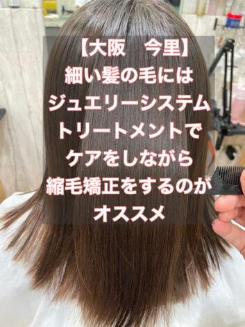 【大阪 今里】細い髪の毛にはジュエリーシステムトリートメントでケアをしながら縮毛矯正をするのがオススメ