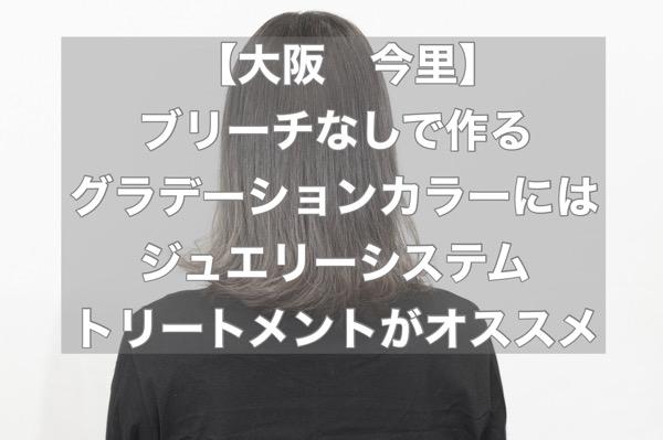 【大阪 今里】ブリーチなしで作るグラデーションカラーにはジュエリーシステムトリートメントがオススメ