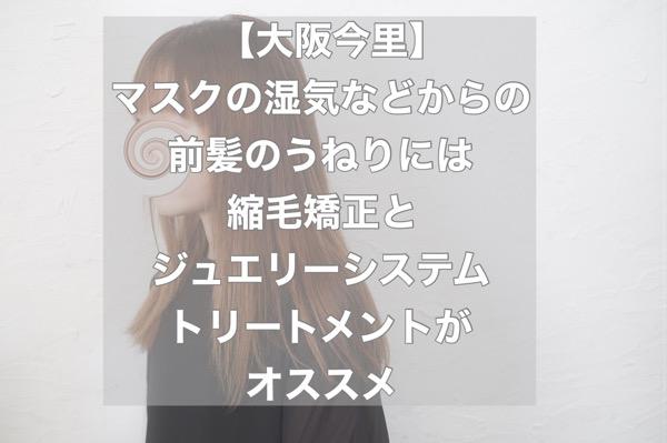 【大阪今里】マスクの湿気などからの前髪のうねりには縮毛矯正とジュエリーシステムトリートメントがオススメ