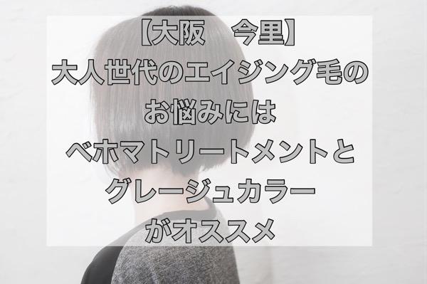 【大阪 今里】大人世代のエイジング毛のお悩みにはベホマトリートメントとグレージュカラーがオススメ